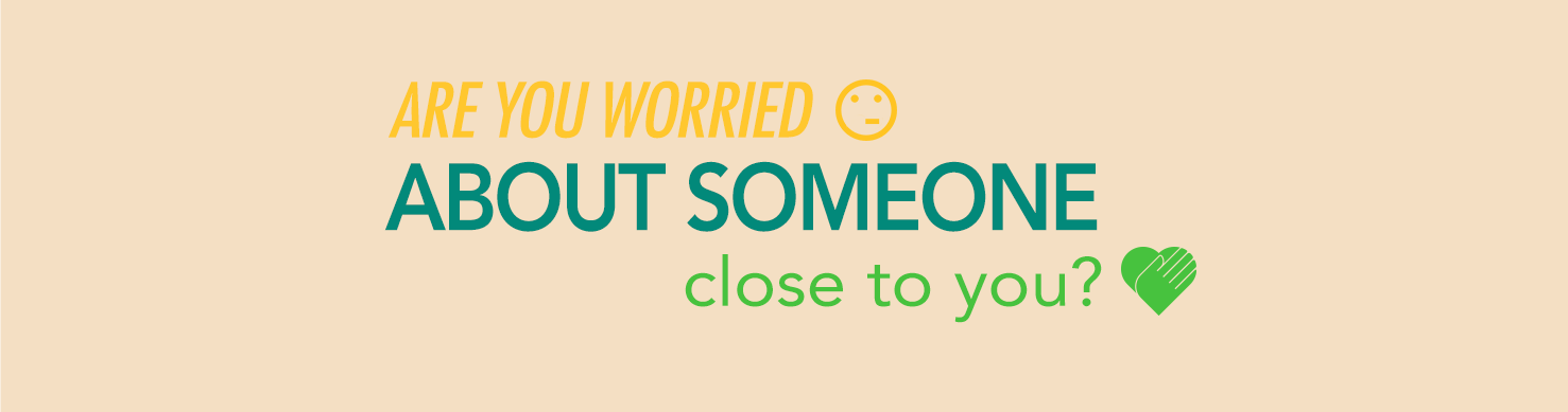 ARE YOU WORRIED ABOUT SOMEONE CLOSE TO YOU?